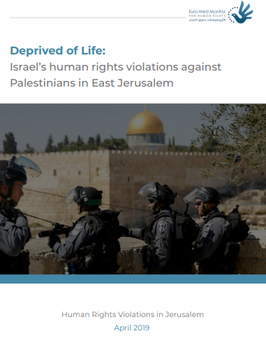 Deprived of Life: New report by Euro-Med documents 130 violations by Israel against Palestinians in Jerusalem during April 2019