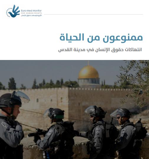 ممنوعون من الحياة: تقرير جديد للأورومتوسطي يوثق 130 انتهاكًا ضد الفلسطينيين في القدس خلال أبريل