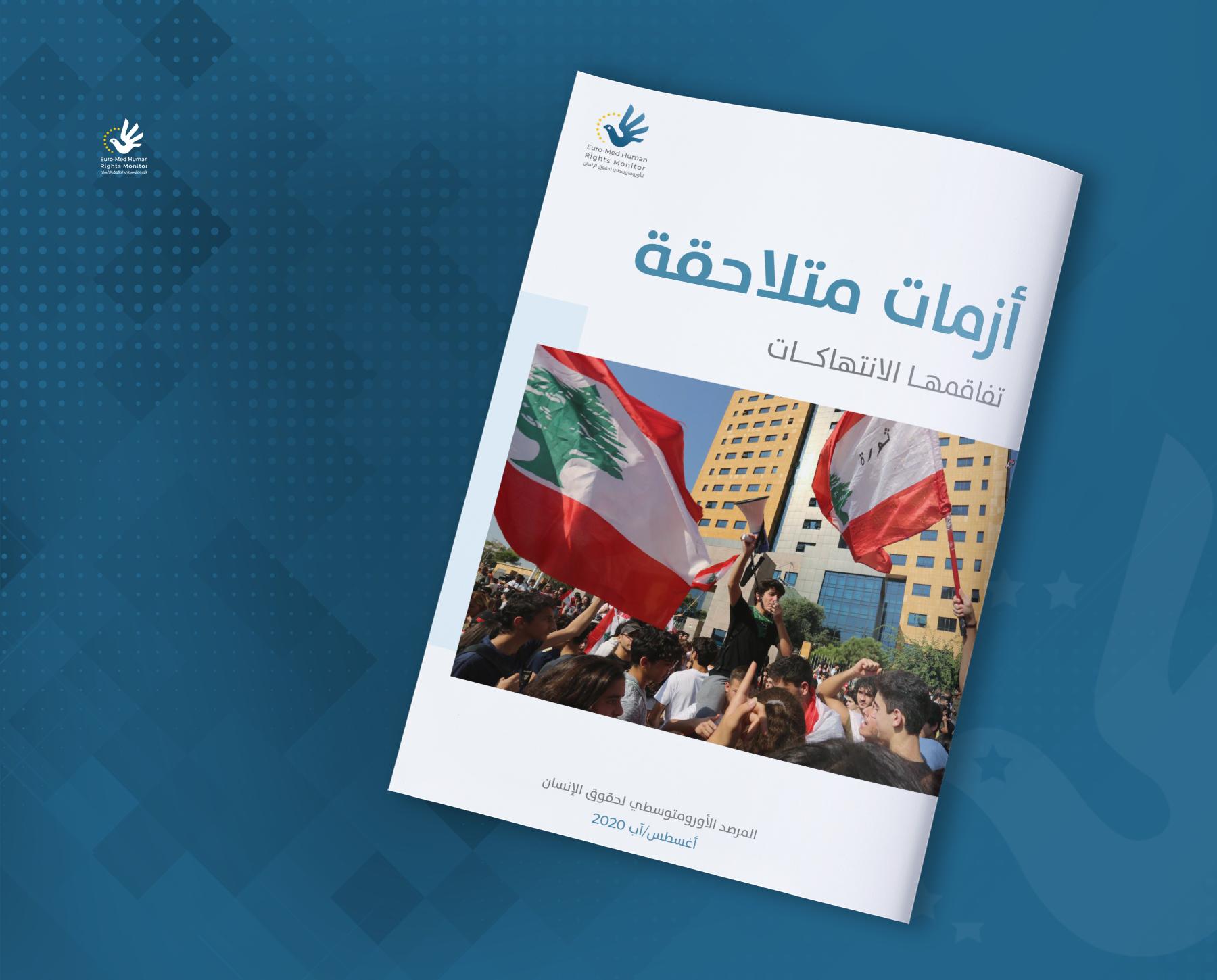 تقرير شامل للأورومتوسطي يرصد أزمات لبنان المتلاحقة والانتهاكات المتفاقمة