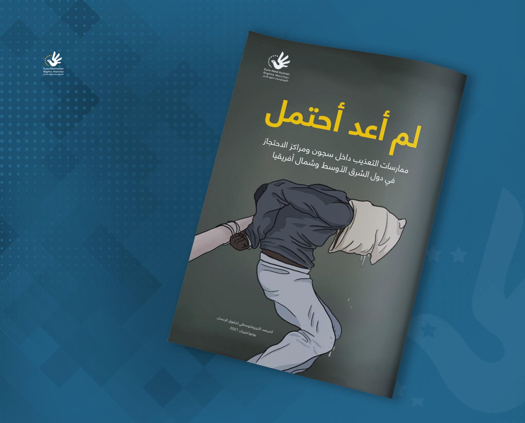 سوريا في الصدارة.. تقرير للأورومتوسطي: التعذيب في المنطقة العربية متفشٍّ على نطاق واسع